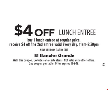 $4 off lunch entree buy 1 lunch entree at regular price, receive $4 off the 2nd entree valid every day. 11am-2:30pmNOW VALID ON CARRY OUT. With this coupon. Excludes a la carte items. Not valid with other offers. One coupon per table. Offer expires 11-2-18.