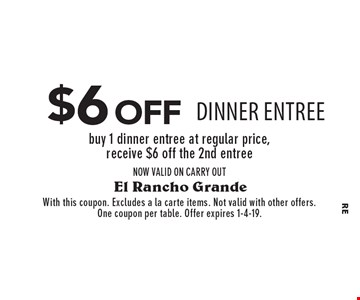 $6 off DINNER entree buy 1 dinner entree at regular price, receive $6 off the 2nd entreeNOW VALID ON CARRY OUT. With this coupon. Excludes a la carte items. Not valid with other offers. One coupon per table. Offer expires 1-4-19.