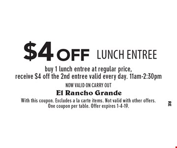 $4 off lunch entree buy 1 lunch entree at regular price, receive $4 off the 2nd entree valid every day. 11am-2:30pmNOW VALID ON CARRY OUT. With this coupon. Excludes a la carte items. Not valid with other offers. One coupon per table. Offer expires 1-4-19.