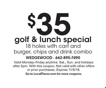 $35 golf & lunch special. 18 holes with cart and burger, chips and drink combo. Valid Monday-Friday anytime. Sat., Sun. and holidays after 2pm. With this coupon. Not valid with other offers or prior purchases. Expires 11/9/18. Go to LocalFlavor.com for more coupons.