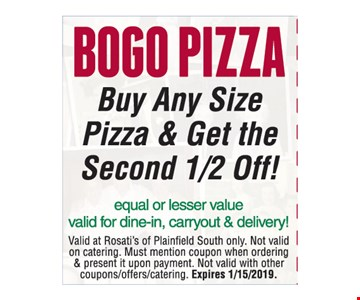 BOGO PIZZA. Buy Any Size Pizza & Get the Second 1/2 Off! Equal or lesser value. Valid for dine-in, carryout & delivery! Valid at Rosati's of Plainfield South only. Not valid on catering. Must mention coupon when ordering & present it upon payment. Not valid with other coupons/offers/catering. 1/15/19