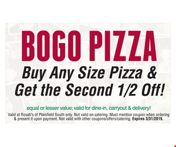Bogo pizza Buy any size pizza & get the second 1/2 off! Equal or lesser value. Valid for dine-in, carryout & delivery! Valid at Rosati's of Plainfield South only. Not valid on catering. Must mention coupon when ordering & present it upon payment. Not valid with other coupons/offers/catering. Expires 3/31/2019.