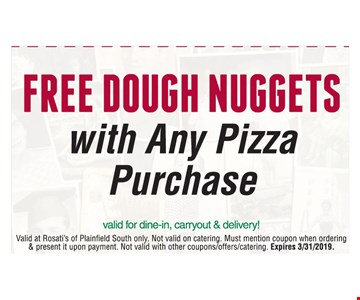 Free dough nuggets with any pizza purchase. Valid for dine-in, carryout & delivery! Valid at Rosati's of Plainfield South only. Not valid on catering. Must mention coupon when ordering & present it upon payment. Not valid with other coupons/offers/catering. Expires 3/31/2019.