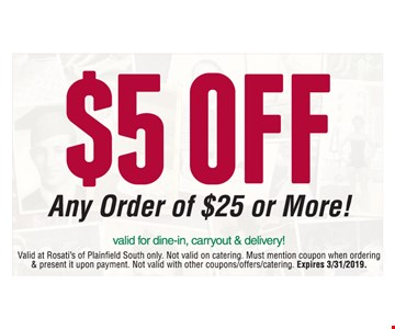 $5 off any order of $25 or more! Valid for dine-in, carryout & delivery! Valid at Rosati's of Plainfield South only. Not valid on catering. Must mention coupon when ordering & present it upon payment. Not valid with other coupons/offers/catering. Expires 3/31/2019.