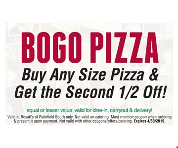 Buy any size pizza & get the second 1/2 off! Equal or lesser value; valid for dine-in, carryout & delivery! Valid for dine-in, carryout & delivery! Valid at Rosati's of Plainfield South only. Not valid on catering. Must mention coupon when ordering & present it upon payment. Not valid with other coupons/offers/catering. Expires 4/30/2019.