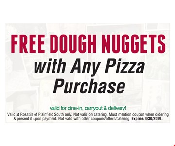 Free dough nuggets with any pizza purchase. Valid for dine-in, carryout & delivery! Valid at Rosati's of Plainfield South only. Not valid on catering. Must mention coupon when ordering & present it upon payment. Not valid with other coupons/offers/catering. Expires 4/30/2019.