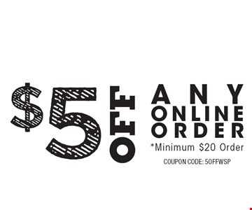 $5Off Any Online Order. *Minimum $20 Order. COUPON CODE: 5OFFWSP