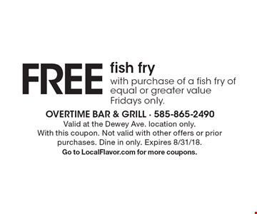 FREE fish fry with purchase of a fish fry of equal or greater value - Fridays only. Valid at the Dewey Ave. location only. With this coupon. Not valid with other offers or prior purchases. Dine in only. Expires 8/31/18. Go to LocalFlavor.com for more coupons.