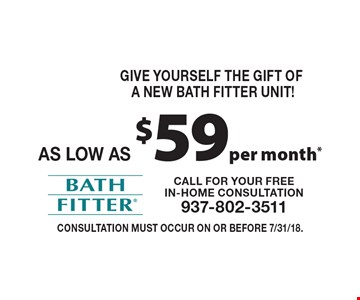 GIVE YOURSELF THE GIFT OF A NEW BATH FITTER UNIT! as low as $59 per month* Consultation must occur on or before 7/31/18.