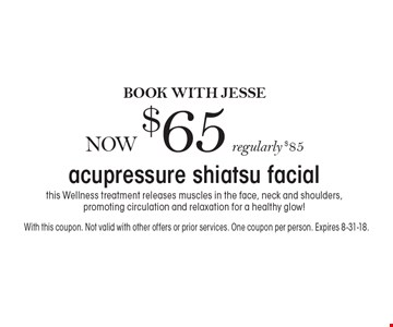 Acupressure shiatsu facial now $65. Book with Jesse now. Regularly $85. This Wellness treatment releases muscles in the face, neck and shoulders, promoting circulation and relaxation for a healthy glow! With this coupon. Not valid with other offers or prior services. One coupon per person. Expires 8-31-18.