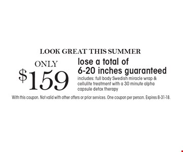 Look great this summer. Lose a total of 6-20 inches guaranteed for ONLY $159. Includes: full body Swedish miracle wrap & cellulite treatment with a 30 minute alpha capsule detox therapy. With this coupon. Not valid with other offers or prior services. One coupon per person. Expires 8-31-18.