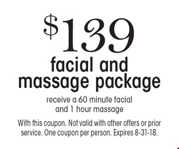 $139 facial and massage package. Receive a 60 minute facial and 1 hour massage. With this coupon. Not valid with other offers or prior service. One coupon per person. Expires 8-31-18.