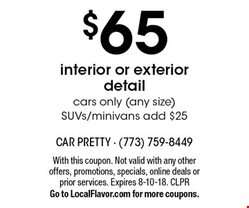 $65 interior or exterior detail. Cars only (any size). SUVs/minivans add $25. With this coupon. Not valid with any other offers, promotions, specials, online deals or prior services. Expires 8-10-18. CLPR. Go to LocalFlavor.com for more coupons.