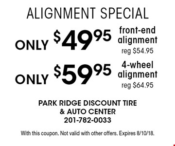 Only $59.95 4-wheel alignment reg $64.95. Only $49.95 front-end alignment reg $54.95. With this coupon. Not valid with other offers. Expires 8/10/18.