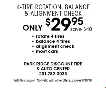 Only $29.95 4-Tire Rotation, Balance & Alignment Check. save $40- rotate 4 tires - balance 4 tires - alignment check- most cars . With this coupon. Not valid with other offers. Expires 8/10/18.