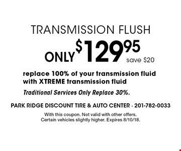 Only $129.95 Transmission Flush. Save $20. Replace 100% of your transmission fluid with XTREME transmission fluid. Traditional Services Only Replace 30%. With this coupon. Not valid with other offers. Certain vehicles slightly higher. Expires 8/10/18.