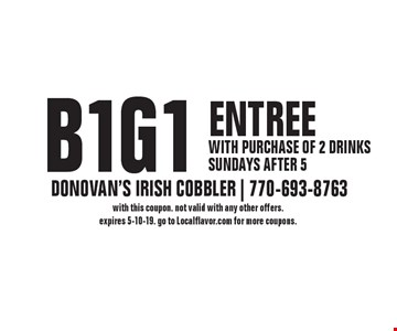 B1G1 entree. With purchase of 2 drinks, Sundays after 5. With this coupon. Not valid with any other offers. Expires 5-10-19. Go to Localflavor.com for more coupons.