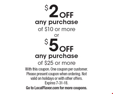 $2 OFF any purchase of $10 or more OR $5 OFF any purchase of $25 or more. With this coupon. One coupon per customer. Please present coupon when ordering. Not valid on holidays or with other offers. Expires 7-31-18.Go to LocalFlavor.com for more coupons.