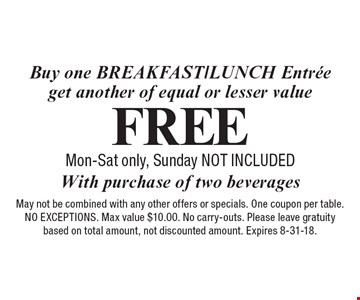 Free breakfast/lunch entree. Buy one breakfast/lunch entree get another of equal or lesser value With purchase of two beverages. Mon-Sat only, Sunday not included May not be combined with any other offers or specials. One coupon per table. NO EXCEPTIONS. Max value $10.00. No carry-outs. Please leave gratuity based on total amount, not discounted amount. Expires 8-31-18.