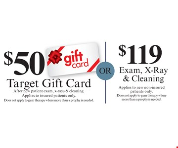 $119 Exam, X-Ray & Cleaning: Applies to new non-insured patients only. Does not apply to gum therapy where more than a prophy is needed. $50 Target Gift Card: After new patient exam, x-rays & cleaning. Applies to insured patients only. Does not apply to gum therapy where more than a prophy is needed. Cannot be combined with any other discount. Reduced fee plan, and/or promotional price offering.