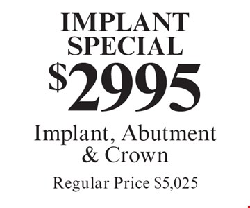 Implant Special $2995. Implant, Abutment & Crown. Regular Price $5,025. Cannot be combined with any other discount. Reduced fee plan, and/or promotional price offering.