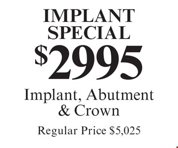 Implant Special! $2995 Implant, Abutment & Crown. Regular Price $5,025. Cannot be combined with any other discount. Reduced fee plan, and/or promotional price offering.