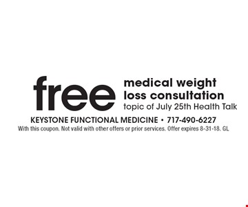Free medical weight loss consultation. Topic of July 25th Health Talk. With this coupon. Not valid with other offers or prior services. Offer expires 8-31-18. GL