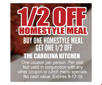 1/2 off homestyle meal. Buy one homestyle meal get one 1/2 off. One coupon per person. Per visit. Not valid in conjunction with any other coupon or lunch menu specials. No cash value. Expires 9-17-18.