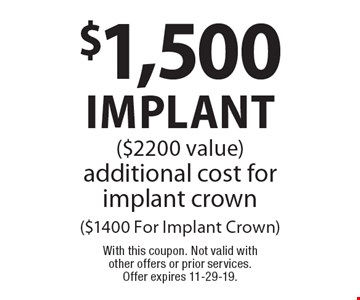 $1,500 implant ($2200 value) additional cost for implant crown ($1400 For Implant Crown). With this coupon. Not valid with other offers or prior services. Offer expires 11-29-19.