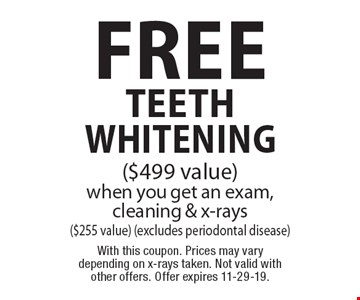 Free teeth whitening ($499 value) when you get an exam, cleaning & x-rays ($255 value) (excludes periodontal disease). With this coupon. Prices may vary depending on x-rays taken. Not valid with other offers. Offer expires 11-29-19.