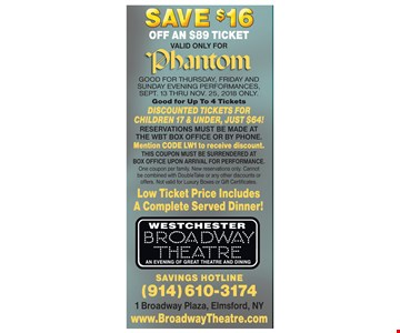 Save $16 off an $89 ticket, valid only for Phantom. Good for Thursday, Friday and Sunday evening performances, Sept 13 thru Nov. 25, 2018 only. Good for up to 4 tickets. Discounted tickets for Children 17 & under, just $64! Reservations must be made at the WBT box office or by phone. Mention CODE LW1 to receive discount. This coupon must be surrendered at box office upon arrival for performance. One coupon per family. New reservations only. Cannot be combined with DoubleTake or any other discounts or offers. Not valid for Luxury Boxes or Gift Certificates. Low ticket price includes a complete served dinner!