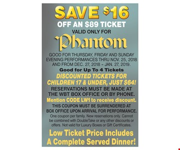 GOOD FOR Thursday, FRIDAY and SUNDAY evening performances thru No v. 25, 2018 AND FROM DEC. 27, 2018 – JAN. 27, 2019. Good for Up To 4 Tickets DISCOUNTED TICKETS FOR CHILDREN 17 & UNDER, JUST $64! RESERVATIONS MUST BE MADE AT THE WBT BOX OFFICE OR BY PHONE. Mention CODE LW1 to receive discount. THIS COUPON MUST BE SURRENDERED AT BOX OFFICE UPON ARRIVAL FOR PERFORMANCE. One coupon per family. New reservations only. Cannot be combined with DoubleTake or any other discounts or offers. Not valid for Luxury Boxes or Gift Certificates.