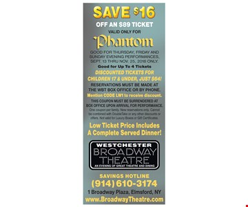 Save $16 off an $89 ticket, valid only for Phantom. GOOD FOR Thursday, FRIDAY and SUNDAY evening performances, Sept. 13 thru No v. 25, 2018 ONlY. Good for Up To 4 Tickets DISCOUNTED TICKETS FOR CHILDREN 17 & UNDER, JUST $64! RESERVATIONS MUST BE MADE AT THE WBT BOX OFFICE OR BY PHONE. Mention CODE LW1 to receive discount. THIS COUPON MUST BE SURRENDERED AT BOX OFFICE UPON ARRIVAL FOR PERFORMANCE. One coupon per family. New reservations only. Cannot be combined with DoubleTake or any other discounts or offers. Not valid for Luxury Boxes or Gift Certificates. Low Ticket Price Includes A Complete Served Dinner! Savings Hotline (914) 610-3174. 1 Broadway Plaza, Elmsford, NY. www.BroadwayTheatre.com