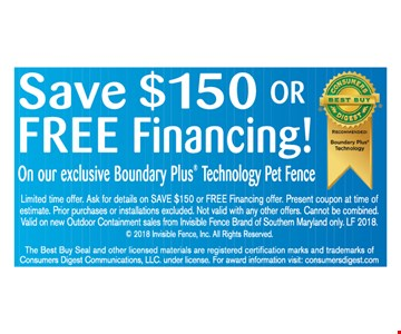 Save $150 or FREE Financing! On our enclosed Boundary Plus Technology Pet Fence. Limited time offer. Ask for details on SAVE $150 or FREE Financing offer. Present coupon at time of estimate. Prior purchases or installations excluded. Not valid with any other offers. Cannot be combined. Valid on new Outdoor Containment sales from Invisible Fence Brand of Southern Maryland only. LF 2018. (c) 2018 Invisible Fence, Inc. All Rights Reserved.