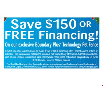 Save $150 or Free Financing On our exclusive Boundary Plus Technology Pet Fence.Limited time offer. Ask for details on SAVE $150 or FREE Financing offer. Present coupon at time of estimate. Prior purchases or installations excluded. Not valid with any other offers. Cannot be combined. Valid on new Outdoor Containment sales from Invisible Fence Brand of Southern Maryland only. LF 2018.  2018 Invisible Fence, Inc. All Rights Reserved. The Best Buy Seal and other licensed materials are registered certification marks and trademarks of Consumers Digest Communications, LLC. under license. For award information visit: consumersdigest.com