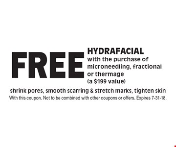Free hydrafacial with the purchase of microneedling, fractional or thermage (a $199 value) shrink pores, smooth scarring & stretch marks, tighten skin. With this coupon. Not to be combined with other coupons or offers. Expires 7-31-18.