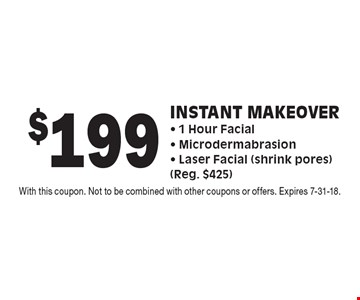 $199 Instant Makeover - 1 Hour Facial - Microdermabrasion - Laser Facial (shrink pores) (Reg. $425). With this coupon. Not to be combined with other coupons or offers. Expires 7-31-18.