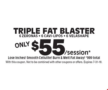 Only $55/session* Triple Fat Blaster 6 Zeronas - 6 Cavi-Lipos - 6 Velashape. Lose Inches! Smooth Cellulite! Burn & Melt Fat Away! *999 total. With this coupon. Not to be combined with other coupons or offers. Expires 7-31-18.