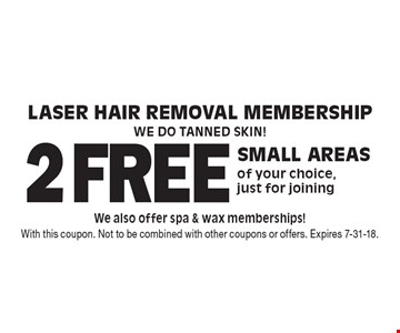 Laser Hair Removal Membership. We do tanned skin! 2 free small areas of your choice, just for joining. We also offer spa & wax memberships! With this coupon. Not to be combined with other coupons or offers. Expires 7-31-18.