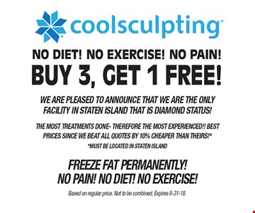 Coolsculpting® Buy 3, Get 1 Free! We are pleased to announce that we are the only facility in Staten Island that is Diamond Status. The most treatments done- therefore the most experienced!! Best prices since we beat all quotes by 10% cheaper than theirs!* *Must be located in Staten Island. Freeze fat permanently! No pain! No diet! No exercise! Based on regular price. Not to be combined. Expires 8-31-18.