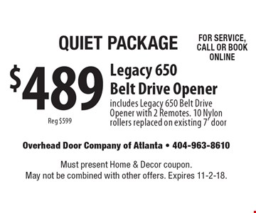 Quiet Package $489 Legacy 650 Belt Drive Opener. includes Legacy 650 Belt Drive Opener with 2 Remotes. 10 Nylon rollers replaced on existing 7' door Reg $599 FOR SERVICE, CALL OR BOOK ONLINE. Must present Home & Decor coupon. May not be combined with other offers. Expires 11-2-18.