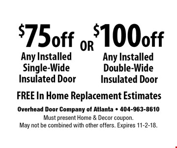 $75 off Any Installed Single-Wide Insulated Door OR $100 off Any Installed Double-Wide Insulated Door. FREE In Home Replacement Estimates. Must present Home & Decor coupon. May not be combined with other offers. Expires 11-2-18.