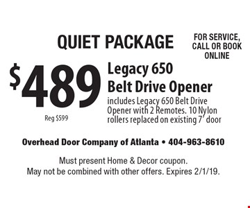 Quiet Package $489 Legacy 650 Belt Drive Opener includes Legacy 650 Belt Drive Opener with 2 Remotes. 10 Nylon rollers replaced on existing 7' door Reg $599 For service, call or book online. Must present Home & Decor coupon. May not be combined with other offers. Expires 2/1/19.