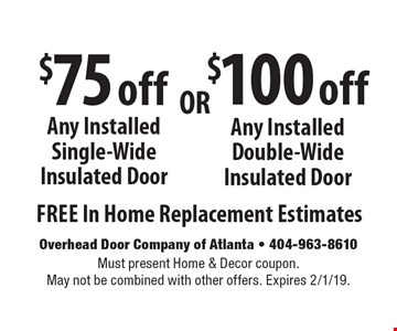 $100 off Any Installed Double-Wide Insulated Door. $75 off Any Installed Single-Wide Insulated Door. . Free In Home Replacement Estimates. Must present Home & Decor coupon. May not be combined with other offers. Expires 2/1/19.