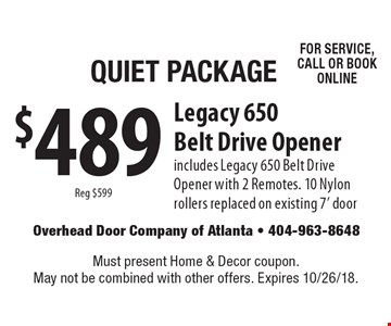 Quiet Package: $489 Legacy 650 Belt Drive Opener, reg $599. Includes Legacy 650 Belt Drive Opener with 2 Remotes. 10 Nylon rollers replaced on existing 7' door for service, call or book online. Must present Home & Decor coupon. May not be combined with other offers. Expires 10/26/18.