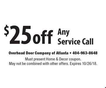 $25 off Any Service Call. Must present Home & Decor coupon. May not be combined with other offers. Expires 10/26/18.