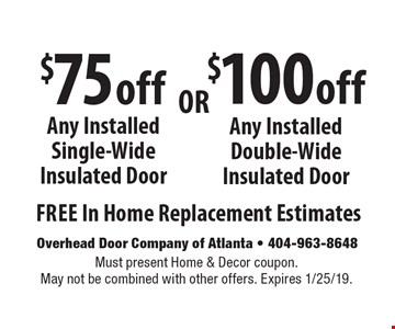 $100 off Any Installed Double-Wide Insulated Door. $75 off Any Installed Single-Wide Insulated Door. . Free In Home Replacement Estimates. Must present Home & Decor coupon. May not be combined with other offers. Expires 1/25/19.