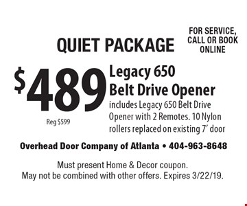 Quiet Package $489 Legacy 650 Belt Drive Opener Reg $599 includes Legacy 650 Belt Drive Opener with 2 Remotes. 10 Nylon rollers replaced on existing 7' door for service, call or book online. Must present Home & Decor coupon. May not be combined with other offers. Expires 3/22/19.