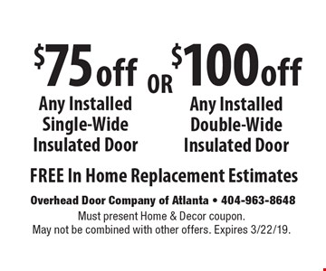 $100 off Any Installed Double-Wide Insulated Door. $75 off Any Installed Single-Wide Insulated Door. . Free In Home Replacement Estimates. Must present Home & Decor coupon. May not be combined with other offers. Expires 3/22/19.