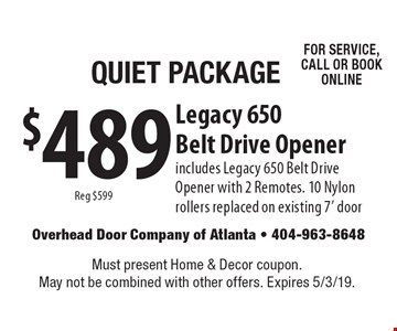Quiet Package $489 Legacy 650 Belt Drive Opener Reg $599 includes Legacy 650 Belt Drive Opener with 2 Remotes. 10 Nylon rollers replaced on existing 7' door For service, call or book online. Must present Home & Decor coupon. May not be combined with other offers. Expires 5/3/19.